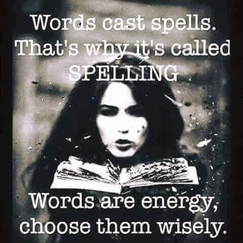 Words are spells we manifest into our existence