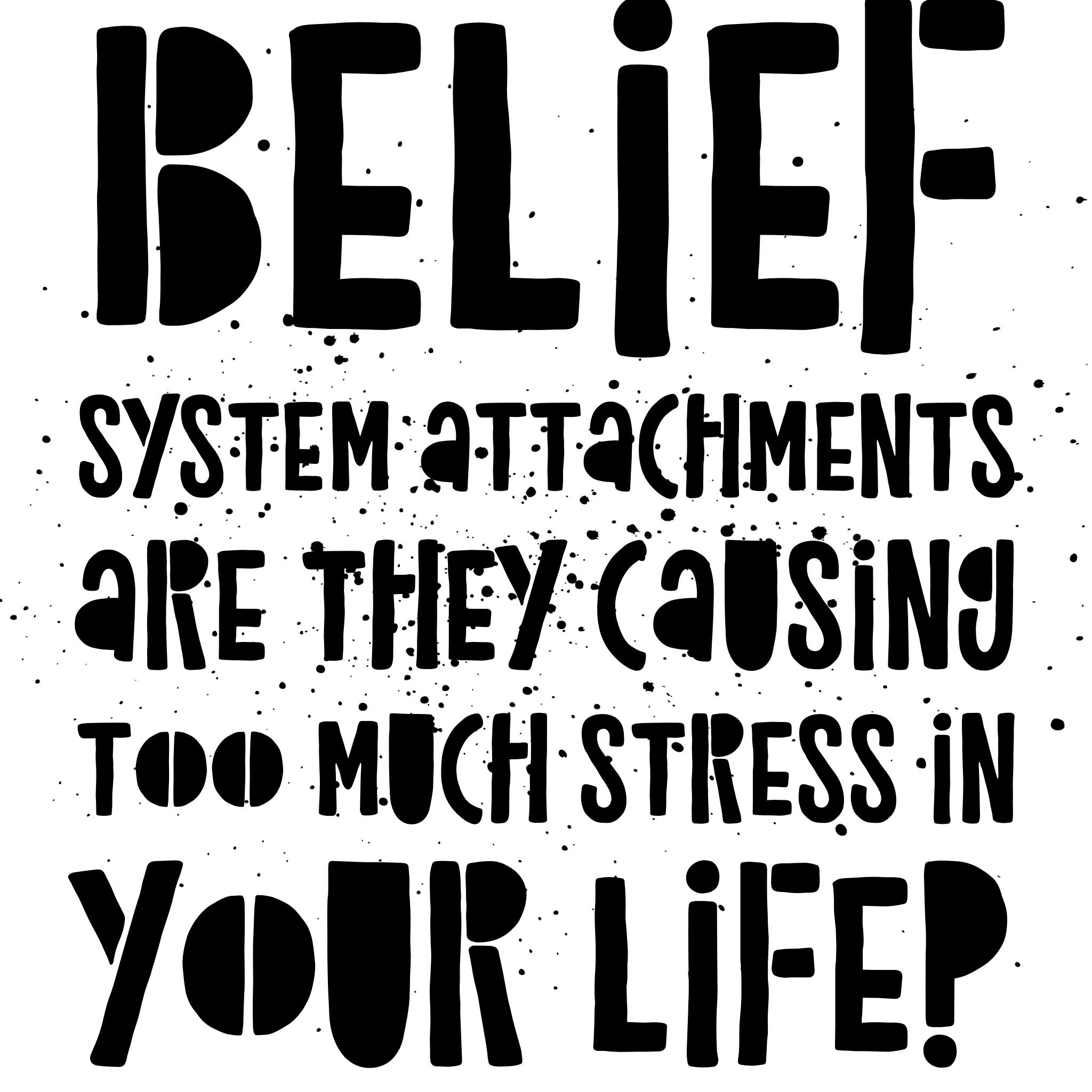 My higher self said belief systems can be very toxic and cause mental slavery bonds of attachments